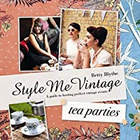 Style Me Vintage: Tea Parties: A Guide to Hosting Perfect Vintage Events by Betty Blythe(2012-12-01)