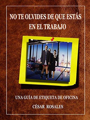 NO TE OLVIDES DE QUE ESTÁS EN EL TRABAJO: UNA GUÍA DE ETIQUETA DE OFICINA (Spanish Edition)