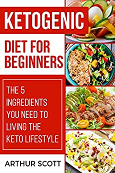Ketogenic Diet For Beginners: The 5 Ingredients You Need To Living The Keto Lifestyle by [Scott, Arthur]