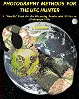 Photography Methods for the UFO Hunter: A How-To Book for the Discerning Reader who Wishes to Photograph UFOs