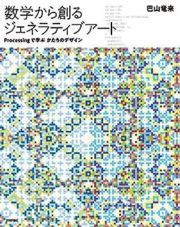 [巴山 竜来]の数学から創るジェネラティブアート ―Processingで学ぶかたちのデザイン