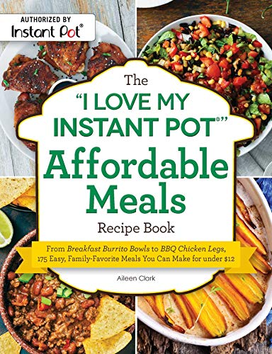 """The """"I Love My Instant Pot®"""" Affordable Meals Recipe Book: From Breakfast Burrito Bowls to BBQ Chicken Legs, 175 Easy, Family-Favorite Meals You Can Make ... $12 (""""I Love My"""" Series) (English Edition)"""