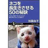 ネコを長生きさせる50の秘訣 ごはんを食べなくなったら?鳴き声はストレスの表れ? (サイエンス・アイ新書)
