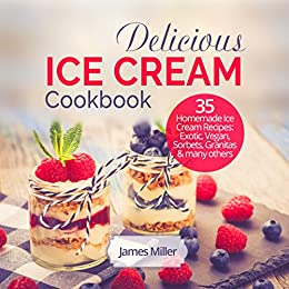 Delicious Ice Cream Cookbook: 35 Homemade Ice Cream Recipes: Exotic, Vegan, Sorbets, Granitas and many others by [Miller, James]