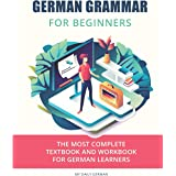 German Grammar For Beginners: The most complete textbook and workbook for German Learners: 1