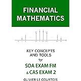 FINANCIAL MATHEMATICS: KEY CONCEPTS AND TOOLS FOR SOA EXAM FM & CAS EXAM 2
