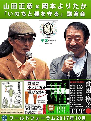 山田正彦x岡本よりたか 「いのちと種を守る」講演会 ワールドフォーラム2017年10月