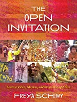 The Open Invitation: Activist Video, Mexico, and the Politics of Affect (Illuminations: Cultural Formations of the Americas)
