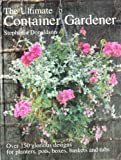 Ultimate Container Gardener: Over 150 Glorious Designs for Planters, Pots, Boxes, Baskets and Tu