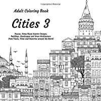 Cities 3 - Adult Coloring Book - Houses, Home Room Interior Designs, Buildings, Landscapes and Great Architecture from Towns, Cities and Countries around the World