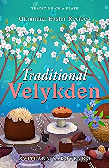 [Yakovenko, Svitlana]のTraditional Velykden: Ukrainian Easter Recipes (Tradition on a Plate Book 2) (English Edition)