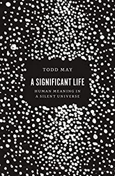 A Significant Life: Human Meaning in a Silent Universe by [May, Todd]