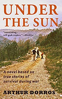 UNDER THE SUN: A novel based on true stories of survival during war by [Dorros, Arthur]