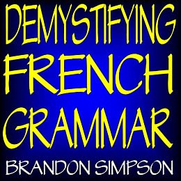 Demystifying French Grammar: Advanced French Grammar, Clarifying the Accents, Adjectives, Determiners, Questions/Negation, Pronouns, Prepositions, Imparfait/Passé Composé, & the French Subjunctive by [Simpson, Brandon, Brandon Simpson]