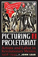 Picturing the Proletariat: Artists and Labor in Revolutionary Mexico, 1908-1940