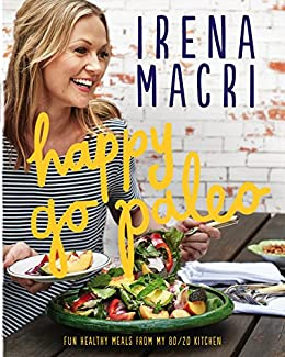 Happy Go Paleo: Fun, healthy meals from my 80/20 kitchen by [Macri, Irena]