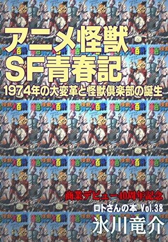 アニメ怪獣SF青春記  1974年の大変革と怪獣倶楽部の誕生 ロトさんの本Vol.38