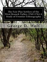 The Fair Play Settlers of the West Branch Valley: 1769-1784 a Study of Frontier Ethnography