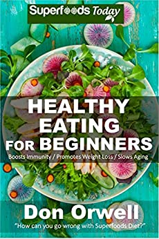 Healthy Eating For Beginners: Quick & Easy Gluten Free Low Cholesterol Whole Foods Recipes full of Antioxidants & Phytochemicals (Natural Weight Loss Transformation Book 212) by [Orwell, Don]