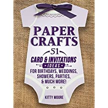 Paper Crafts: 51 Card & Invitation Crafts For Birthdays, Weddings, Showers, Parties, & Much More! (2nd Edition)