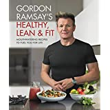 Gordon Ramsay's Healthy, Lean Fit: Mouthwatering Recipes to Fuel You for Life