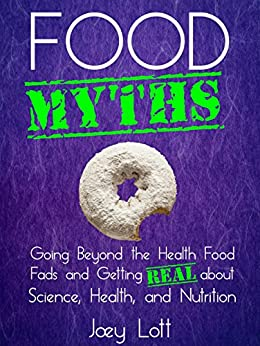 Food Myths: Going Beyond the Health Food Fads and Getting Real about Science, Health, and Nutrition by [Lott, Joey]
