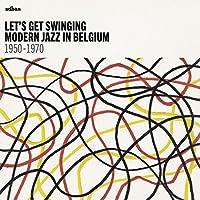 LET'S GET SWINGING : MODERN JAZZ IN BELGIUM 1950 -