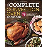 The Complete Convection Oven Cookbook: 75 Essential Recipes and Easy Cooking Techniques for Any Convection Oven