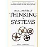 The Elements of Thinking in Systems: Use System Archetypes to Understand, Manage, and Fix Complex Problems and Make Smarter D