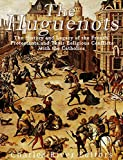 The Huguenots: The History and Legacy of the French Protestants and Their Religious Conflicts with the Catholics (English Edition)