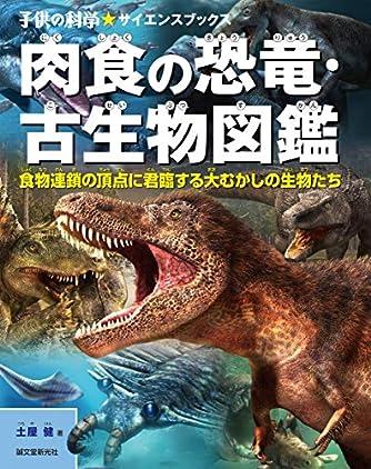 肉食の恐竜・古生物図鑑: 食物連鎖の頂点に君臨する大むかしの生物たち (子供の科学★サイエンスブックス)
