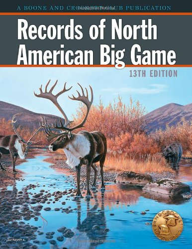 Download Records of North American Big Game: A Book of the Boone and Crockett Club Containing Tabulations of Outstanding North American Big-game Trophies, Compiled from Data in the Club's Big-game Records Archives 0940864746