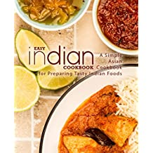 Easy Indian Cookbook: A Simple Asian Cookbook for Preparing Tasty Indian Foods