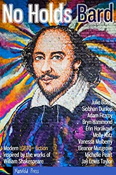No Holds Bard: Modern LGBTQ+ fiction inspired by the works of William Shakespeare by [Bozza, Julie, Dunlop, Siobhan, Fitzroy, Adam, Hammond, Bryn, Horáková, Erin, Katz, Molly, Mulberry, Vanessa, Musgrove, Eleanor, Peart, Michelle, Taylor, Jay Lewis]