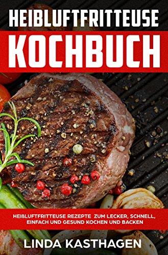 Heißluftfritteuse Kochbuch Heißluftfritteuse Rezepte zum lecker, schnell, einfach und gesund kochen und backen (German Edition)