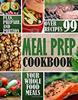 Meal Prep Cookbook: Plan, Prepare, and Portion Your Whole Food Meals