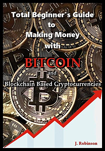 Total Beginner's Guide to Making Money With Bitcoin and Blockchain Based Cryptocurrencies (English Edition)