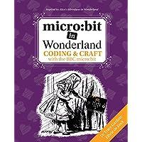 Micro: Bit in Wonderland: Coding & Craft with the BBC Micro: Bit (Microbit)