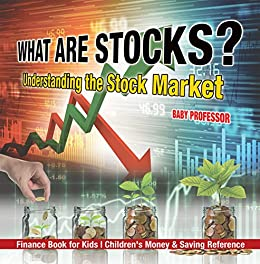 What are Stocks? Understanding the Stock Market - Finance Book for Kids | Children's Money & Saving Reference by [Professor, Baby]