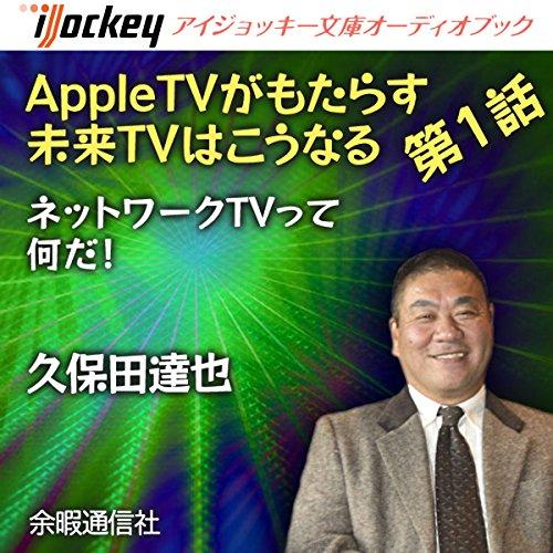AppleTVがもたらす未来TVはこうなる 第1話 ネットワークTVって何だ! | 久保田 達也