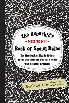 The Asperkid's (Secret) Book of Social Rules: The Handbook of Not-So-Obvious Social Guidelines for Tweens and Teens with Asperger Syndrome by [O'Toole, Jennifer Cook]