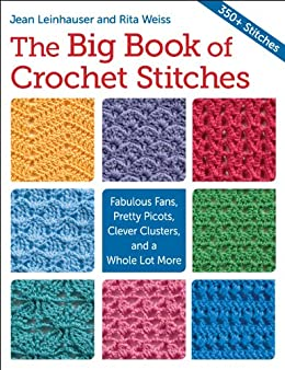 The Big Book of Crochet Stitches: Fabulous Fans, Pretty Picots, Clever Clusters and a Whole Lot More by [Weiss, Rita, Leinhauser, Jean]
