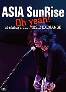 ASIA SunRise Oh! yeah at shibuya duo MUSIC EXCHANGE [DVD]