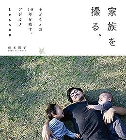 [藤本陽子]の家族を撮る。子どもとの10年を残す、デジカメLesson