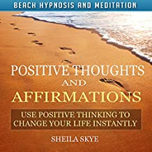 Positive Thoughts and Affirmations: Use Positive Thinking to Change Your Life Instantly with Beach Hypnosis and Meditation