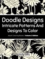Doodle Designs, Intricate Patterns and Designs to Color Adult Coloring Books Volume 2 Edition