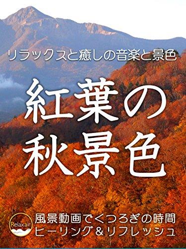 リラックスと癒しの音楽と景色 紅葉の秋景色 風景動画でくつろぎの時間 ヒーリング&リフレッシュ