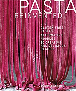 Pasta Reinvented: Gluten-free Pastas, Alternative Noodles, 80 Creative and Delicious Recipes (Dk Cookery & Food) by [Bretherton, Caroline]