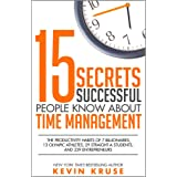 15 Secrets Successful People Know About Time Management: The Productivity Habits of 7 Billionaires, 13 Olympic Athletes, 29 S