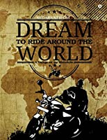 Dream to Ride Around the World: A Voyage on My Motorbike